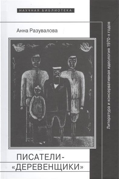 Разувалова А. Писатели-деревенщики: литература и консервативная идеология 1970-х годов
