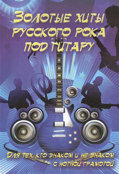 Золотые хиты русского рока под гитару. Для тех, кто знаком и не знаком с нотной грамотой. Учебно-методическое пособие