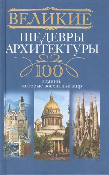 Великие шедевры архитектуры. 100 зданий, которые восхитили мир