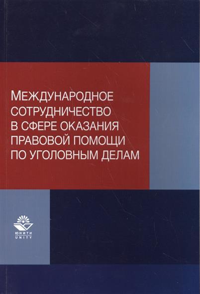 Международное сотрудничество в сфере оказания правовой помощи по уголовным делам. Учебно-практическое пособие