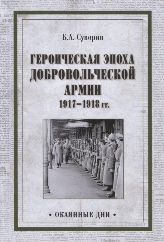 Суворин Б. Героическая эпоха Добровольческой армии 1917- 1918гг.