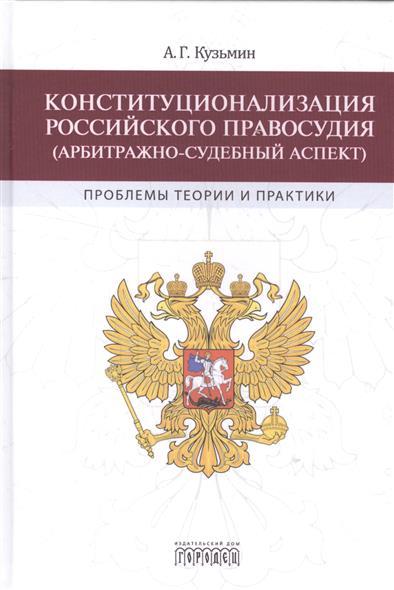 Конституционализация Российского правосудия (арбитражно-судебный аспект): проблемы теории и практики