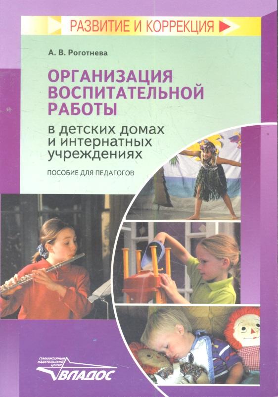 Роготнева А. Организация воспитательной работы в детских домах и интернатных учреждениях. Пособие для педагогов