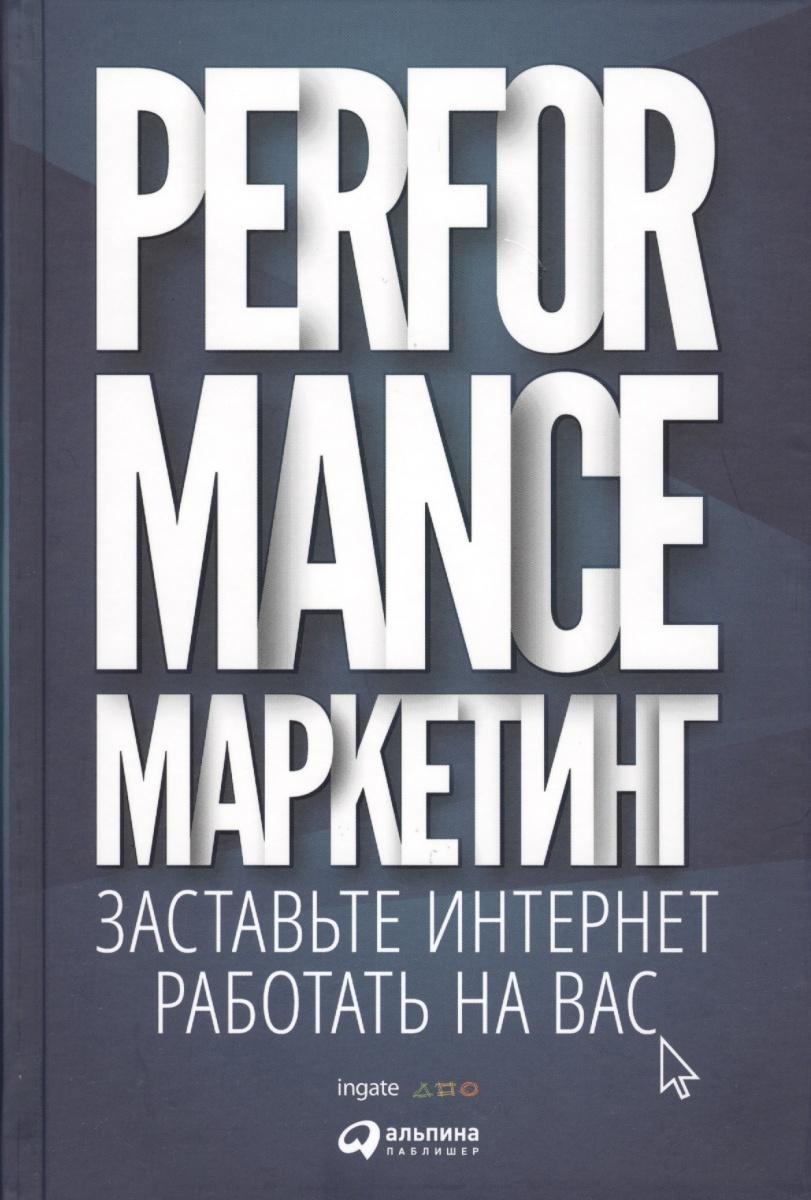 Загребельный Г., Боровик М., Меркулович Т., Фролкин И. Performance-маркетинг. Заставьте Интернет работать на вас