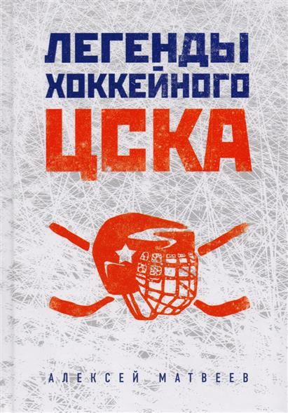 Матвеев А. Легенды хоккейного ЦСКА