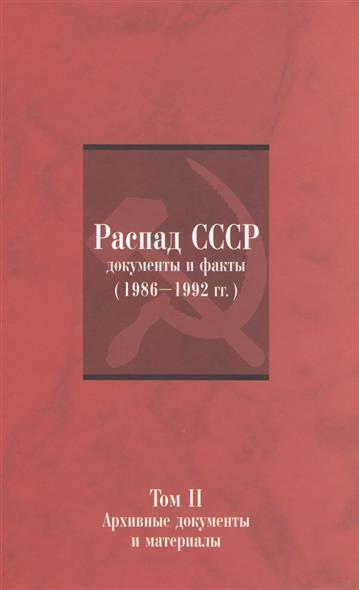 Распад СССР: Документы и факты (1986-1992 гг.). Том II: Архивные документы и материалы
