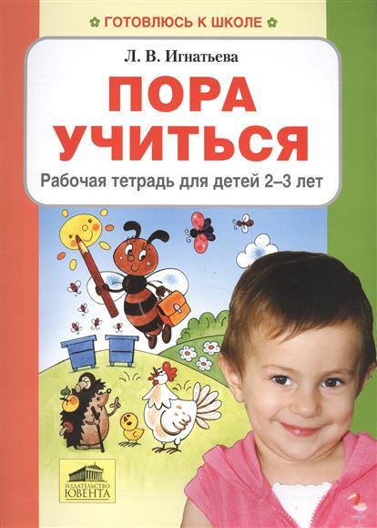 Игнатьева Л. Пора учиться. Рабочая тетрадь для детей 2-3 лет