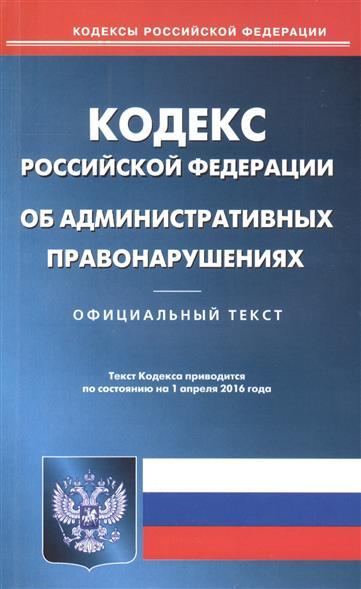 Кодекс Российской Федерации об административных правонарушениях. Официальный текст. Текст Кодекса приводится по состоянию на 1 апреля 2016 года