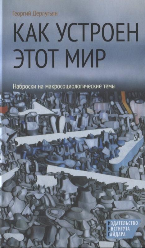 Дерлугьян Г. Как устроен этот мир. Наброски на макросоциологические темы ISBN: 9785932554876 ноам хомский как устроен мир