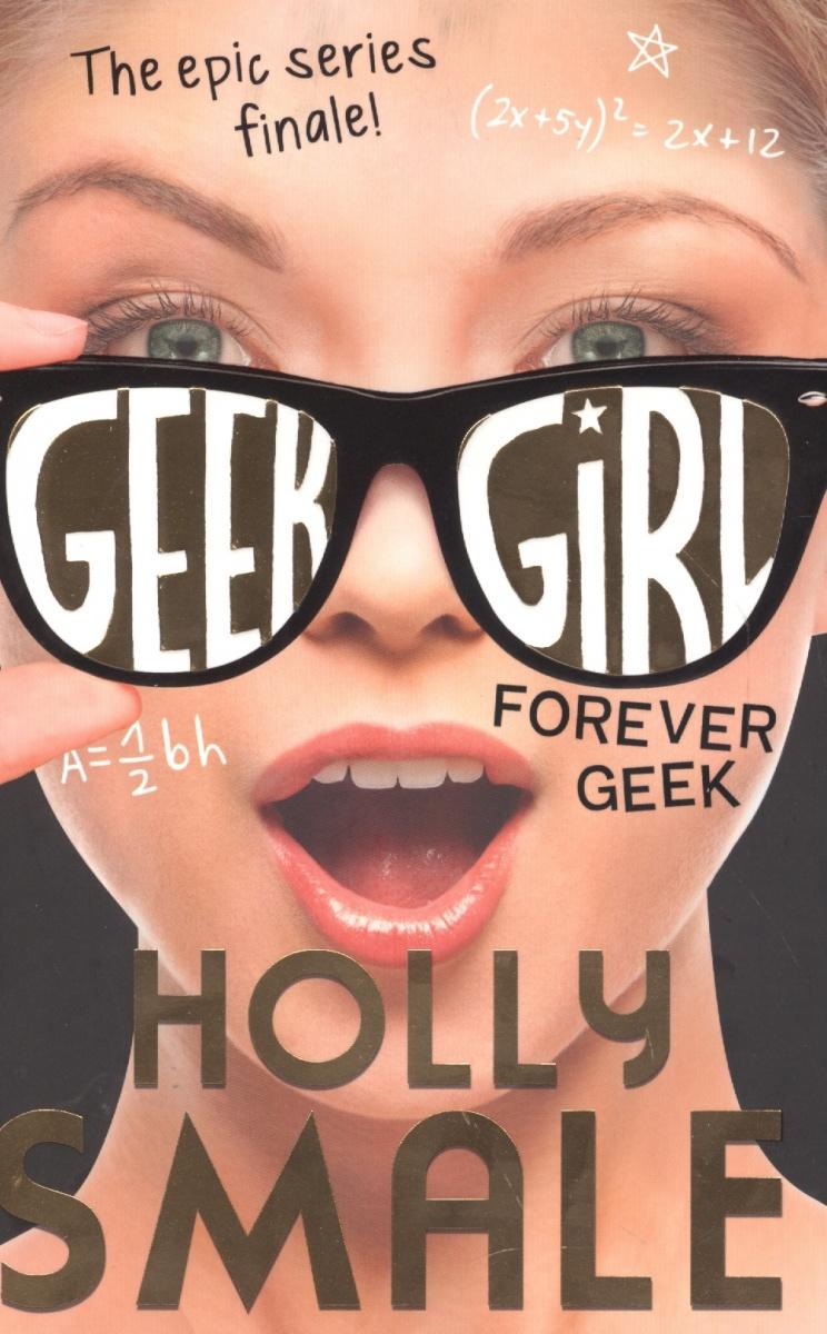 Smale Н. Forever Geek (Geek Girl, Book 6) holly smale model misfit