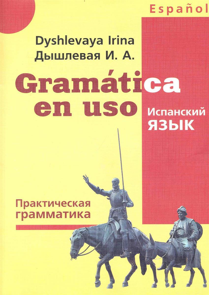 Дышлевая И. Gramatica en uso Испанский язык Практ. грамматика