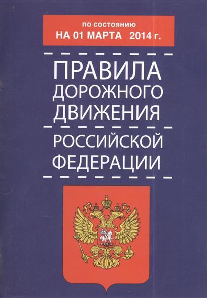 Правила дорожного движения Российской Федерации. По состоянию на 1 марта 2014 г.