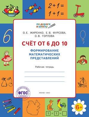 Жиренко О., Фурсова Е., Горлова О. Счет от 6 до 10. Формирование математических представлений. Рабочая тетрадь для детей 6-7 лет математика я считаю до двадцати рабочая тетрадь для детей 6 7 лет фгос до