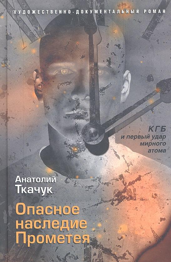 Ткачук А. Опасное наследие Прометея КГБ и первый удар мирного атома