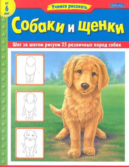 Собаки и щенки. Шаг за шагом рисуем 25 разных пород собак