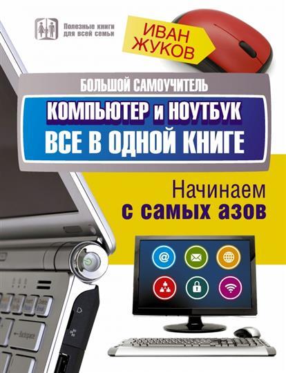 Жуков И. Большой самоучитель. Компьютер и ноутбук. Все в одной книге. Начинаем с самых азов
