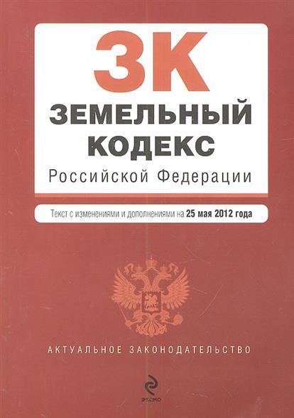 Земельный кодекс Российской Федерации. Текст с изменениями и дополнениями на 25 мая 2012 года