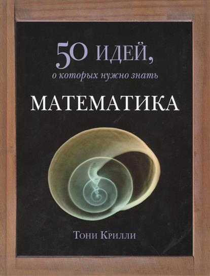 Крилли Т. Математика. 50 идей, о которых нужно знать будущее 50 идей о которых нужно знать