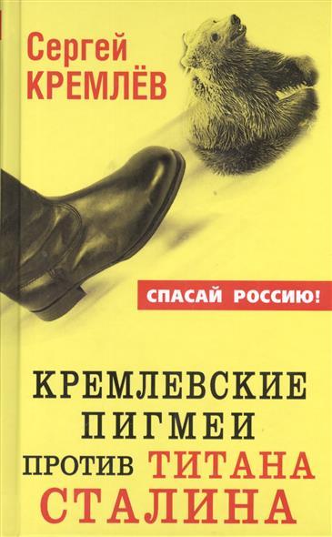 Кремлевские пигмеи против титана Сталина или Россия, которую надо найти