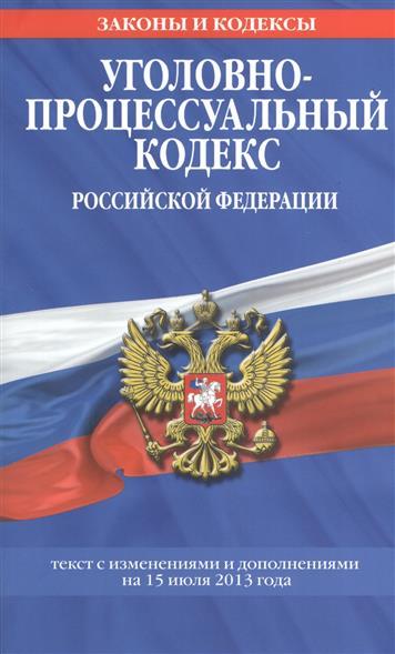 Уголовно-процессуальный кодекс Российской Федерации. Текст с изменениями и дополнениями на 15 июля 2013 года