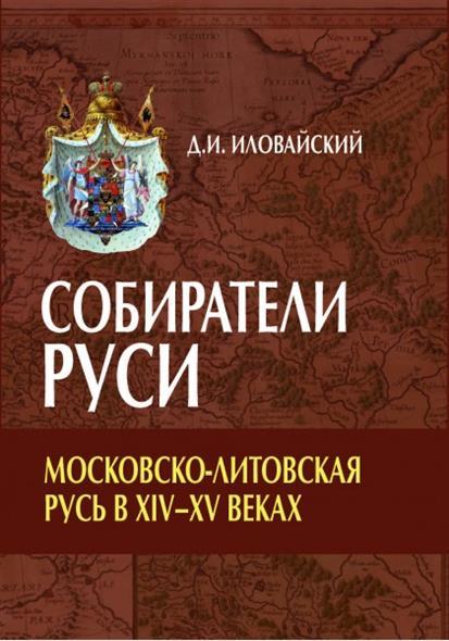 Собиратели Руси. Московско-Литовская Русь в XIV-XV веках