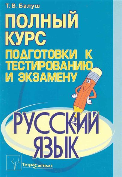 Балуш Т. Русский язык Полный курс подг. к  тестиров. и экз.