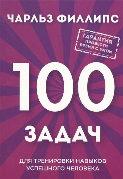 Филлипс Ч. 100 задач для тренировки навыков успешного человека ISBN: 9785699937981 филлипс ч мегамозг