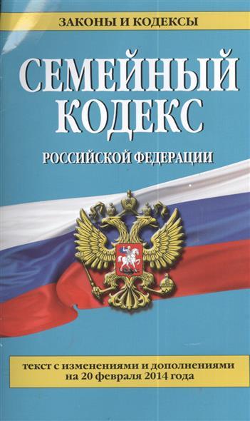 Семейный кодекс Российской Федерации. Текст с изменениями и дополнениями на 20 февраля 2014 года