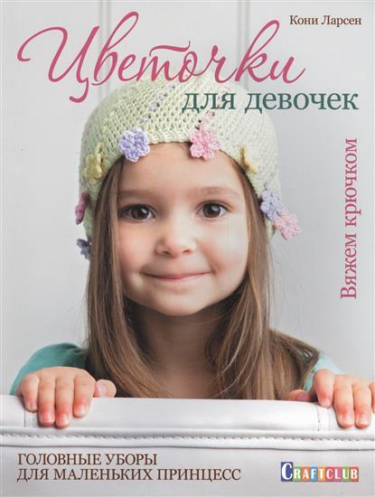 Ларсен К. Цветочки для девочек. Вяжем крючком. Головные уборы для маленьких принцесс