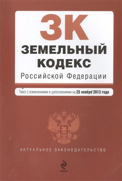Земельный кодекс Российской Федерации. Текст с изменениями и дополнениями на 25 ноября 2013 года