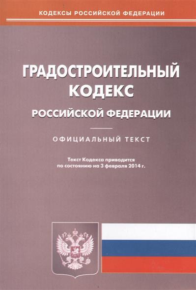 Градостроительный кодекс Российской Федерации. Официальный текст по состоянию на 3 февраля 2014 г.