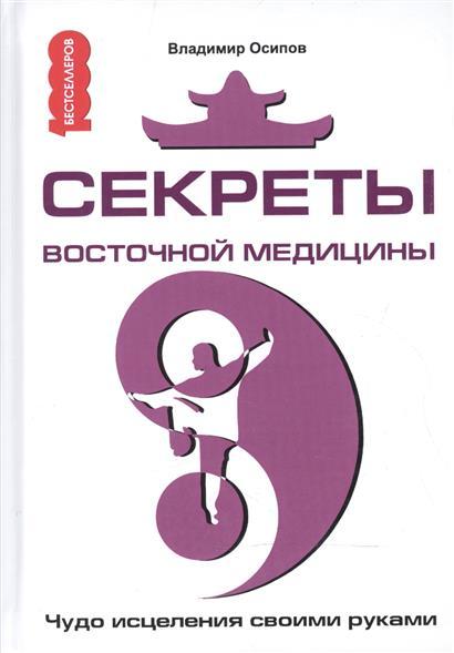 Осипов В. Секреты восточной медицины. Чудо исцеления своими руками своими глазами секреты науки