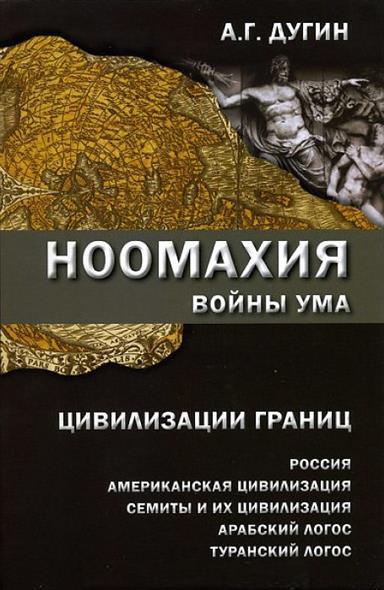 Дугин А. Ноомахия: войны ума. Цивилизации границ: Россия, американская цивилизация, семиты и их цивилизация, арабский Логос, туранский Логос все цены
