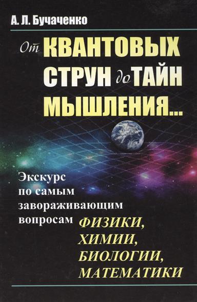 Бучаченко А.: От квантовых струн до тайн мышления…Экскурс по самым завораживающим вопросам физики, химии, биологии, математики