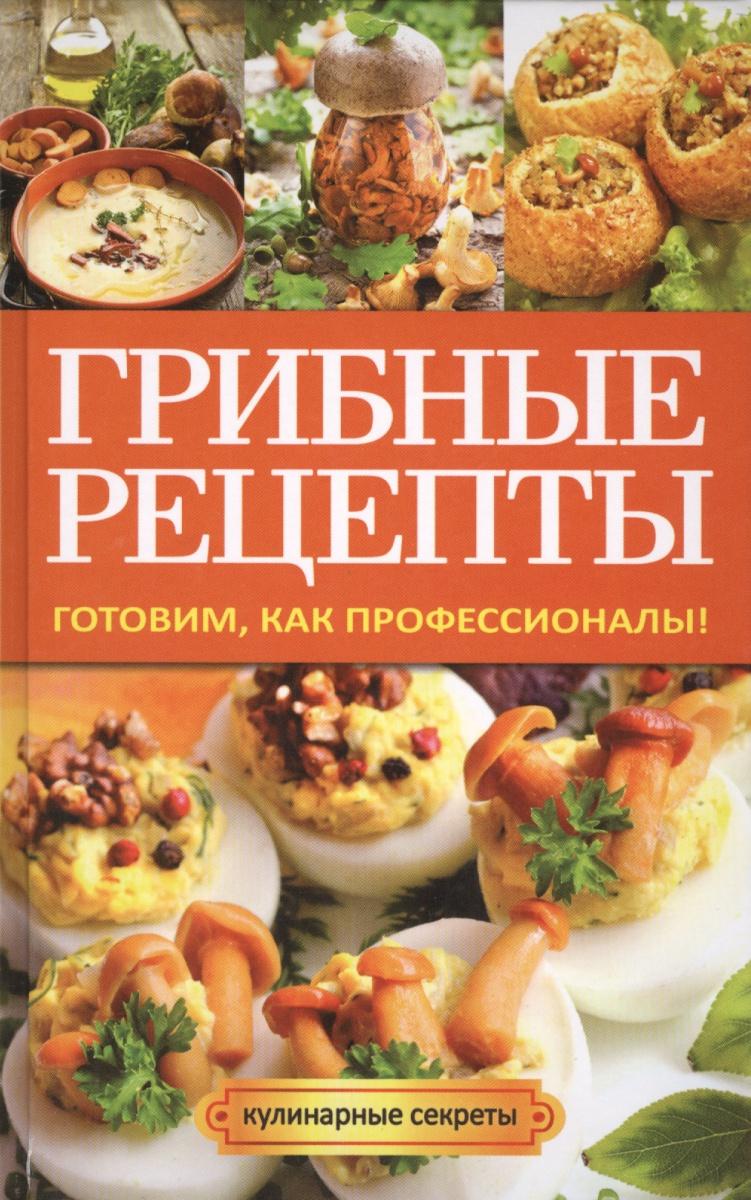 Кривцова А. Грибные рецепты. Готовим, как профессионалы!