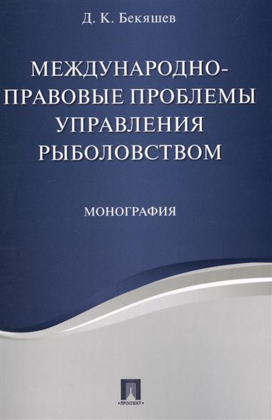 Бекяшев Д. Международно-правовые проблемы управления рыболовством. Монография