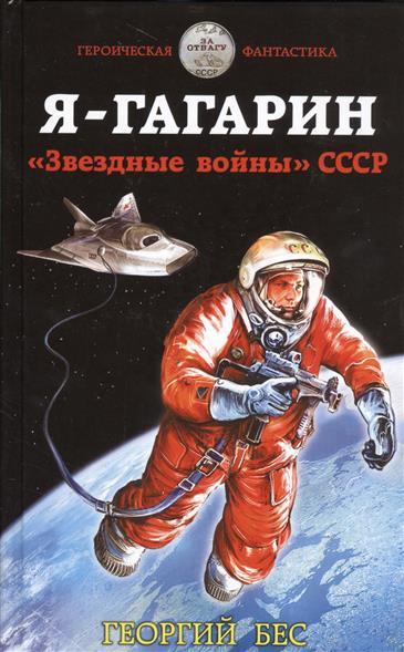 Бес Г. Я - Гагарин. Звездные войны СССР владислав тимкин о бес смысленно 294 месяца