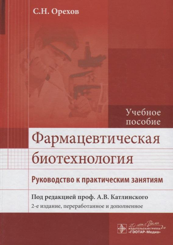 Орехов С. Фармацевтическая биотехнология. Руководство к практическим занятиям. Учебное пособие