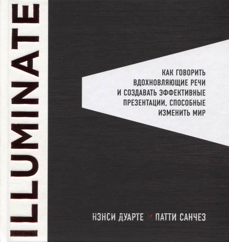 Дуарте Н., Санчез П. Illuminate: Как говорить вдохновляющие речи и создавать эффективные презентации, способные изменить историю алексей каптерев мастерство презентации как создавать презентации которые могут изменить мир