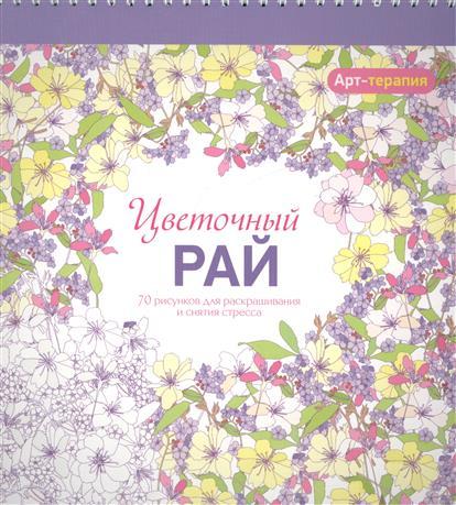 Цветочный рай. 70 рисунков для раскрашивания и снятия стресса природные лабиринты 70 рисунков для раскрашивания и снятия стресса