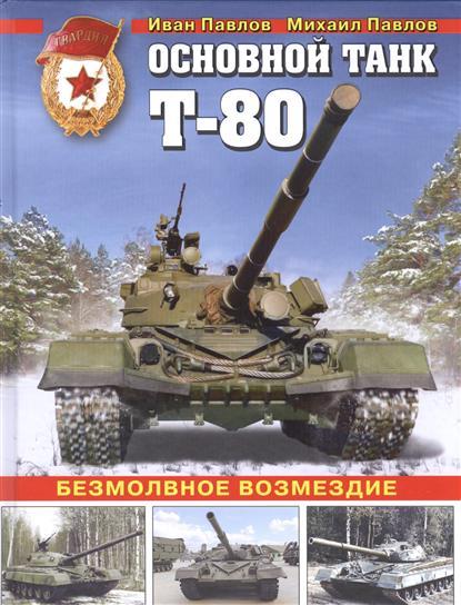 Павлов И. Основной танк Т-80. Безмолвное возмездие