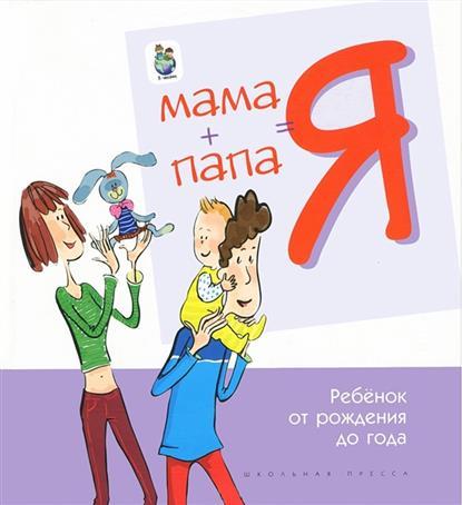 Мама+Папа=Я Ребенок от рождения до года Книга для родителей
