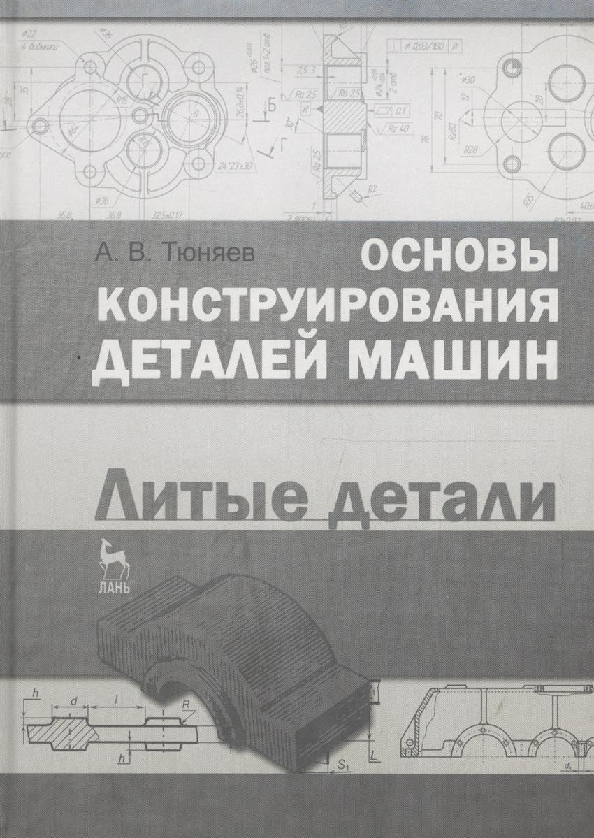 Тюняев А. Основы конструирования деталей машин. Литые детали. Учебно-методическое пособие