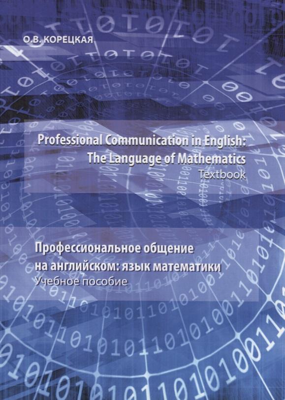 Корецкая О. Professional Communication in English: the Language of Mathematics.Textbook / Профессиональное общение на английском: язык математики. Учебное пособие