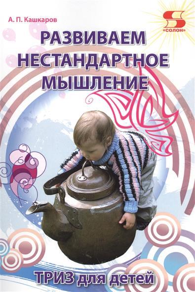 Кашкаров А. Развиваем нестандартное мышление. ТРИЗ для детей кашкаров а разговоры с сыном пособие для неравнодушных отцов