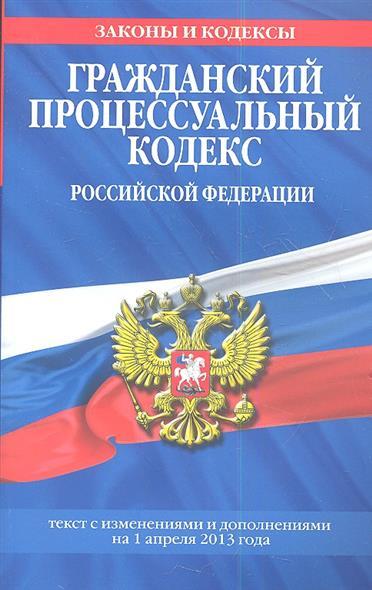 Гражданский процессуальный кодекс Российской Федерации. Текст с изменениями и дополнениями на 1 апреля 2013 года