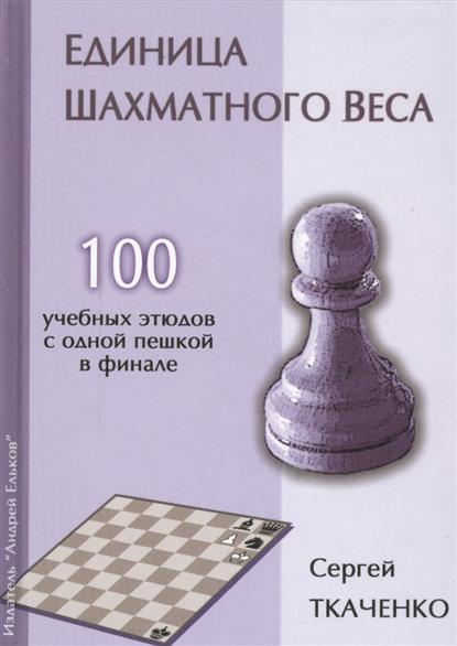 Единица шахматного веса. 100 учебных этюдов с одной пешкой в финале