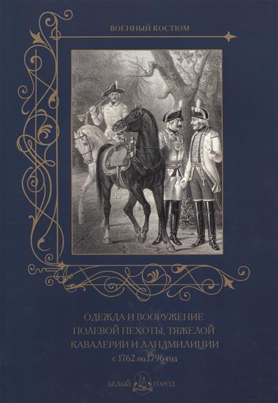 Астахов А. (сост.) Одежда и вооружение полевой пехоты, тяжелой кавалерии и ландмилиции с 1762 по 1796 год