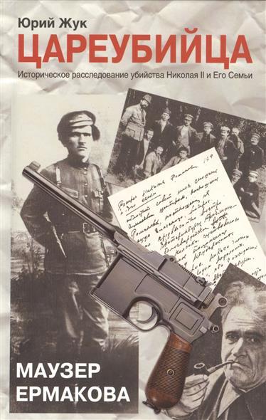 Жук Ю. Цареубийца. Маузер Ермакова