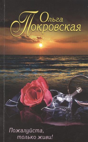 Покровская О. Пожалуйста, только живи! ISBN: 9785699893362 пожалуйста только живи